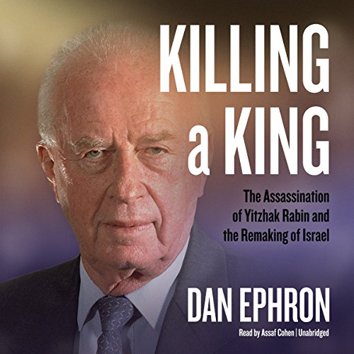 Killing a King: The Assassination of Yitzhak Rabin and the Remaking of Israel: Dan Ephron