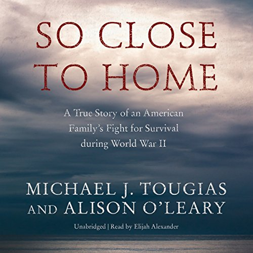 So Close to Home: A True Story of an American Family's Fight for Survival during World War II:...