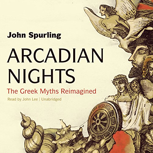 Arcadian Nights: The Greek Myths Reimagined: John Spurling
