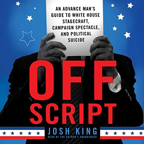 Off Script: An Advance Man's Guide to White House Stagecraft, Campaign Spectacle, and ...