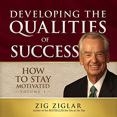 How to Stay Motivated, Vol. 1 - Developing the Qualities of Success: Zig Ziglar