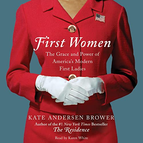 First Women - The Grace and Power of America's Modern First Ladies: Kate Andersen Brower