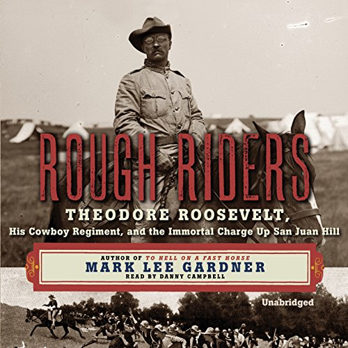 Rough Riders - Theodore Roosevelt, His Cowboy Regiment, and the Immortal Charge Up San Juan Hill: ...