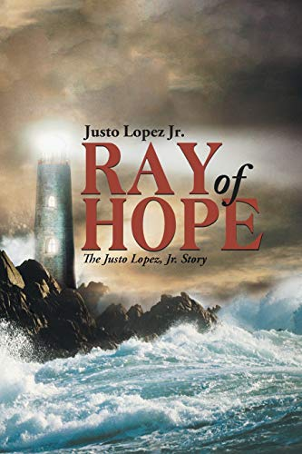 Ray of Hope: The Justo Lopez, Jr. Story: Lopez Jr., Justo