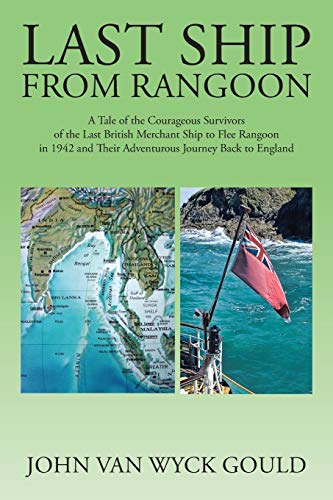 9781504921305: Last Ship from Rangoon: A Tale of the Courageous Survivors of the Last British Merchant Ship to Flee Rangoon in 1942 and Their Adventurous Journey Back to England