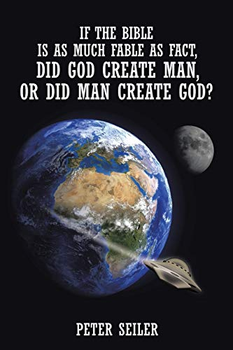 If the Bible is as Much Fable as Fact, Did God Create Man or Did Man Create God?: Peter Seiler