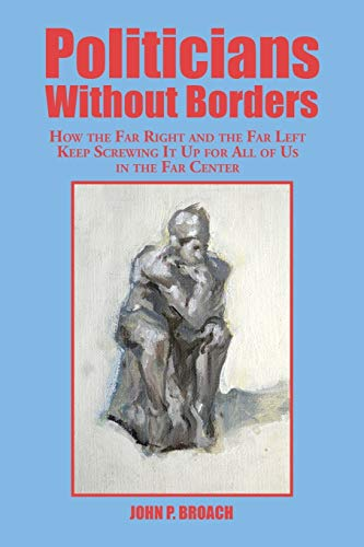 9781504924924: Politicians Without Borders: How the Far Right and the Far Left Keep Screwing It Up for All of Us in the Far Center