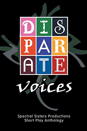 Disparate Voices: Spectral Sisters Productions Short Play Anthology: Spectral Sisters Productions