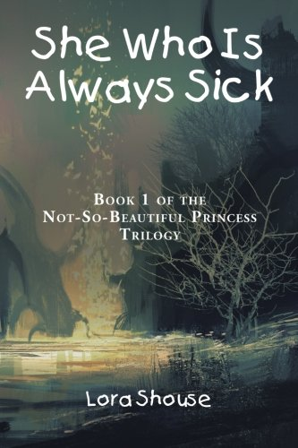 9781504952637: She Who Is Always Sick: Book 1 of the Not-So-Beautiful Princess Trilogy