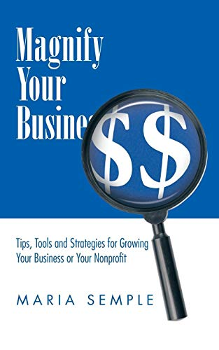 Magnify Your Business : Tips, Tools and Strategies for Growing Your Business or Your Nonprofit: ...