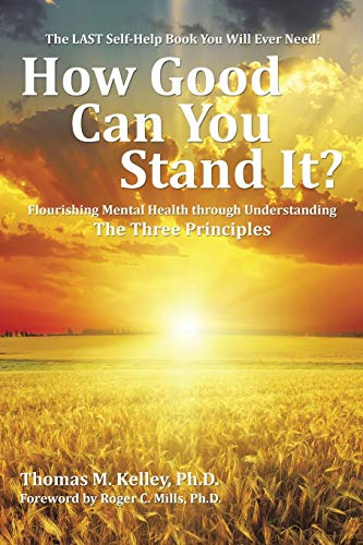 9781504964227: How Good Can You Stand It?: Flourishing Mental Health through Understanding The Three Principles