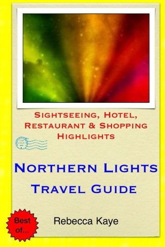 Northern Lights Travel Guide: Sightseeing, Hotel, Restaurant & Shopping Highlights: Kaye, ...