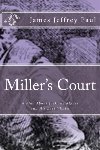 Miller's Court: A Play About Jack the Ripper and His Last Victim: Paul, James Jeffrey