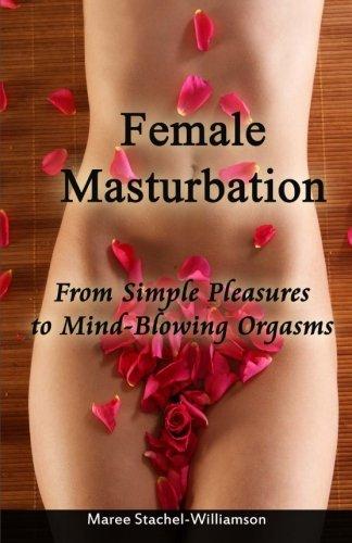 Female Masturbation: Simple Pleasures to Mindblowing Orgasms: Stachel-Williamson, Maree