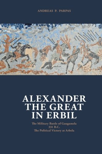 Alexander The Great in Erbil: The Military Battle at Gaugamel -331 B.C.- The political Victory at ...