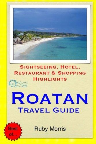 Roatan Travel Guide: Sightseeing, Hotel, Restaurant & Shopping Highlights: Ruby Morris
