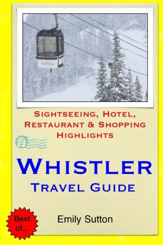 Whistler Travel Guide: Sightseeing, Hotel, Restaurant & Shopping Highlights: Sutton, Emily