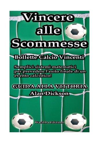 9781505301144: Vincere alle scommesse: Bollette calcio vincenti: Semplici sistemi matematici per prevedere l'esito finale di un evento calcistico