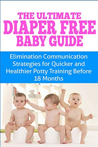 The Ultimate Diaper Free Baby Guide: Elimination Communication Strategies for Quicker and Healthier...