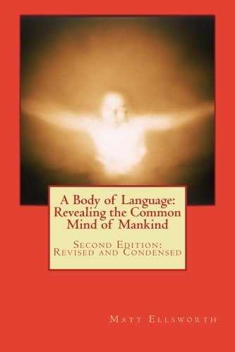 A Body of Language: Revealing the Common Mind of Mankind: Second Edition: Revised and Condensed: ...