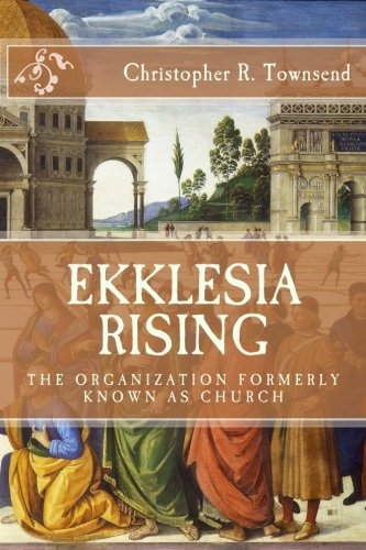 Ekklesia Rising: The Organization Formerly Known as Church (The New Reformation) (Volume 1): ...