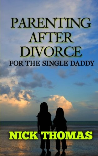 Parenting After Divorce For The Single Daddy: The Best Guide To Helping Single Dads Deal With ...