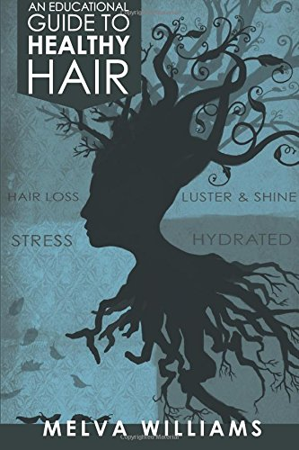 An Educational Guide To Healthy Hair: How to obtain and maintain a truly healthy head of hair: ...