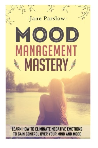 Mood Management Mastery: Learn How to Eliminate: Jane Parslow