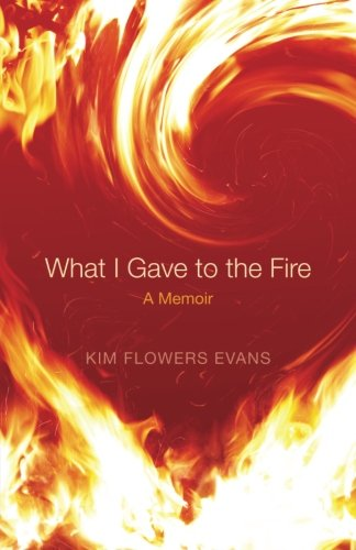 What I Gave to the Fire: My search for meaning after miscarriage: Evans, Kim Flowers