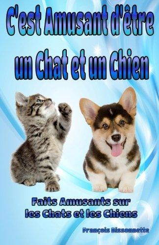 9781505416404: C'est Amusant d'être un Chat et un Chien: Faits Amusants sur les Chats et les Chiens (Collection Livres d'animaux pour enfants) (Volume 1) (French Edition)