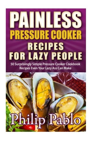 9781505419160: Painless Pressure Cooker Recipes For Lazy People: 50 Surprisingly Simple Pressure Cooker Cookbook Recipes Even Your Lazy Ass Can Cook