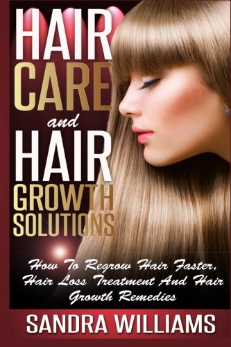 Hair Care And Hair Growth Solutions: How To Regrow Your Hair Faster, Hair Loss Treatment And Hair Growth Remedies