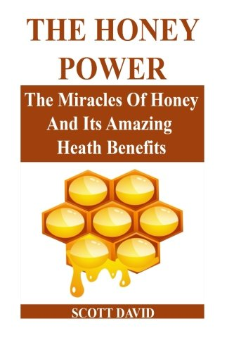 The Honey Power: The Miracles Of Honey And Its Amazing Health Benefits (Use Honey Natural Remedies ...