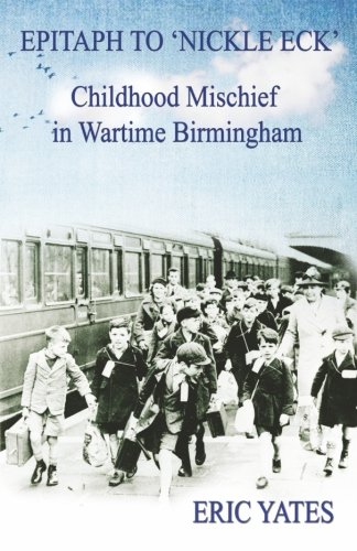 Epitaph to 'Nickle Eck': Childhood Mischief  in Wartime Birmingham: Yates, Eric