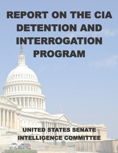 Report on the CIA Detention and Interrogation Program: The Senate CIA Torture Report: United States...
