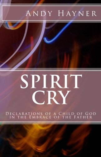 Spirit Cry: Declarations of a Child of God in the Embrace of the Father (Full Speed Impact ...