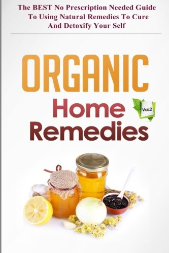 9781505502008: Organic Home Remedies Vol.2 - The BEST No Prescription Needed Guide to Using Natural Remedies to Cure and Detoxify Your Self (Organic Home Remedies ... Remedies Cure, Natural Remedies Healing)