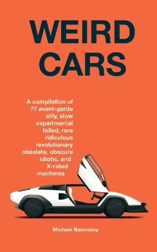 9781505509694: Weird Cars: A compilation of 77 avant garde silly, slow, experimental, failed, rare, ridiculous, revolutionary, obsolete, obscure, idiotic, and X-rated machines