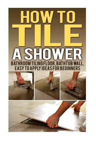 How To Tile A Shower: Bathroom Tiling Floor, Bathtub Wall, Easy To Apply Ideas For Beginners: ...