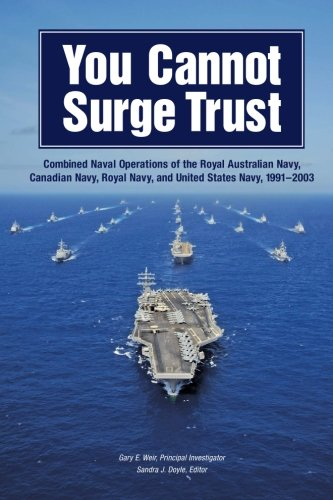 9781505512120: You Cannot Surge Trust: Combined Naval Operations of the Royal Australian Navy, Canadian Navy, Royal Navy, and United States Navy, 1991–2003