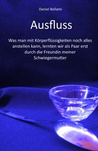 9781505539288: Ausfluss: Was man mit Körperflüssigkeiten noch alles anstellen kann, lernten wir als Paar erst durch die Freundin meiner Schwiegermutter (German Edition)