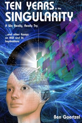 9781505550825: Ten Years To the Singularity If We Really Really Try: ... and other Essays on AGI and its Implications