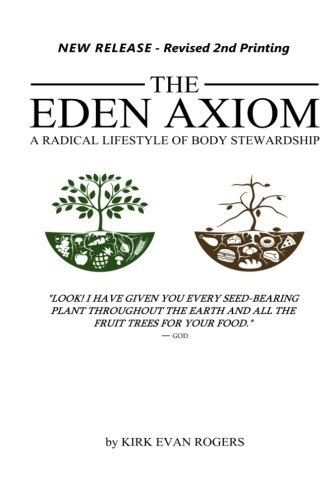 The Eden Axiom: A Radical Lifestyle of Body Stewardship: Rogers, Kirk Evan