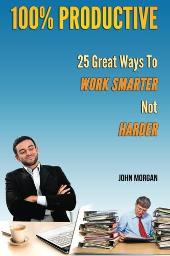 100% Productive: 25 Great Ways To Work Smarter Not Harder (How To Be 100%) (Volume 2): John Morgan