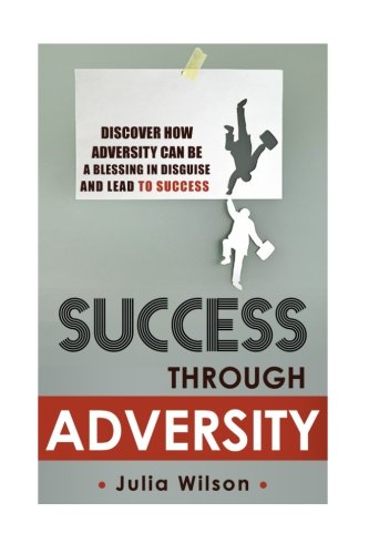 Success Through Adversity: Discover How Adversity Can Be a Blessing In Disguise And Lead To Success...