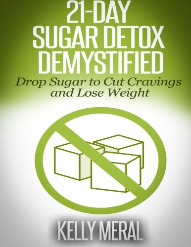 21-Day Sugar Detox Demystified: Drop Sugar to Cut Cravings and Lose Weight: Kelly Meral