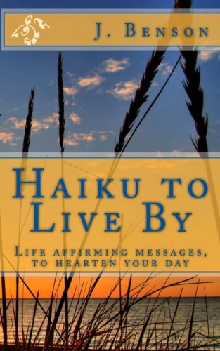 Haiku to Live by: Life Affirming Messages,: J Benson