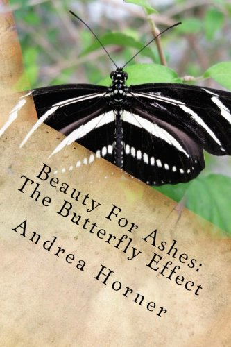 Beauty For Ashes: The Butterfly Effect: Horner, Andrea Leigh