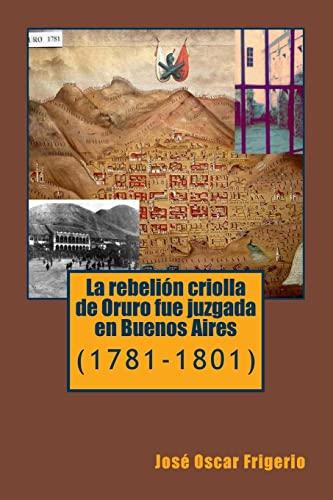 La rebelion criolla de Oruro fue juzgada en Buenos Aires: (1781-1801) (Spanish Edition): Frigerio, ...