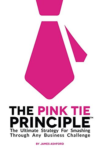 The Pink Tie Principle: The Ultimate Strategy For Smashing Through Any Business Challenge: Ashford,...